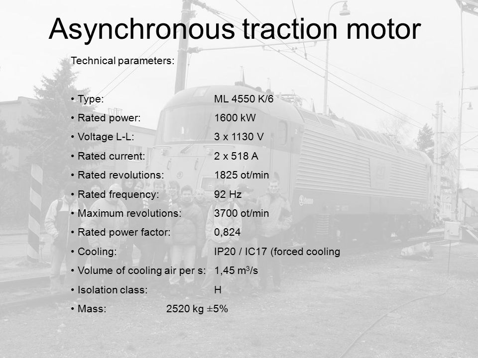Asynchronous traction motor Technical parameters: Type: ML 4550 K/6 Rated power: 1600 kW Voltage L-L: 3 x 1130 V Rated current: 2 x 518 A Rated revolu