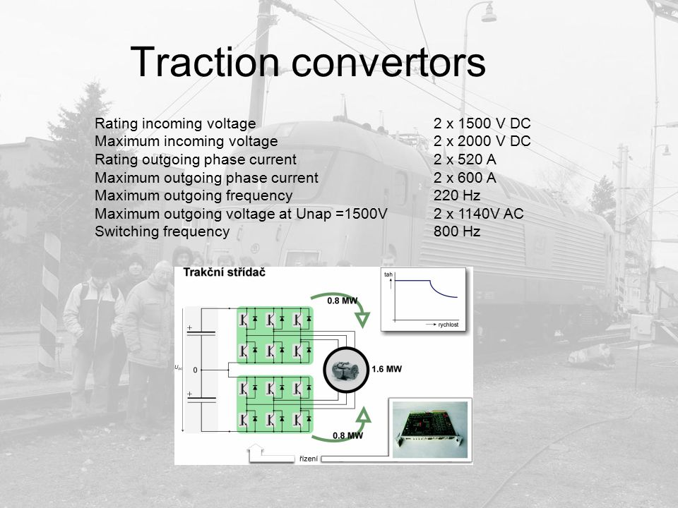 Traction convertors Rating incoming voltage 2 x 1500 V DC Maximum incoming voltage2 x 2000 V DC Rating outgoing phase current2 x 520 A Maximum outgoin