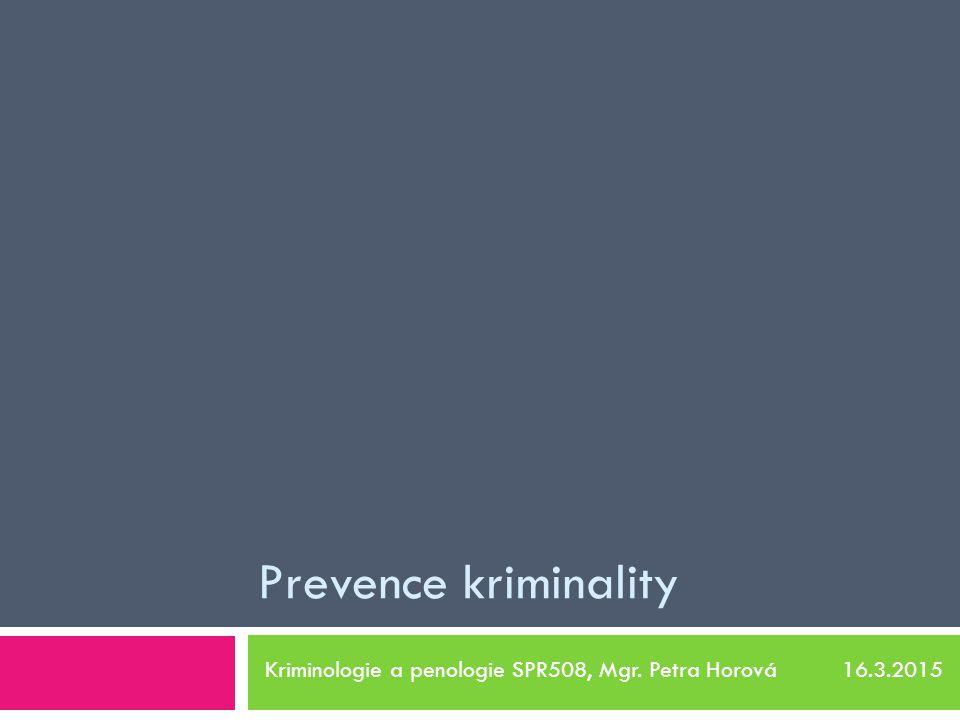 Prevence kriminality Kriminologie a penologie SPR508, Mgr. Petra Horová 16.3.2015