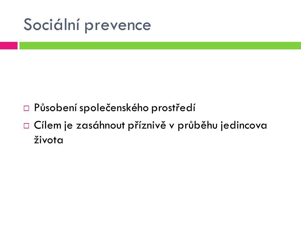 Sociální prevence  Působení společenského prostředí  Cílem je zasáhnout příznivě v průběhu jedincova života