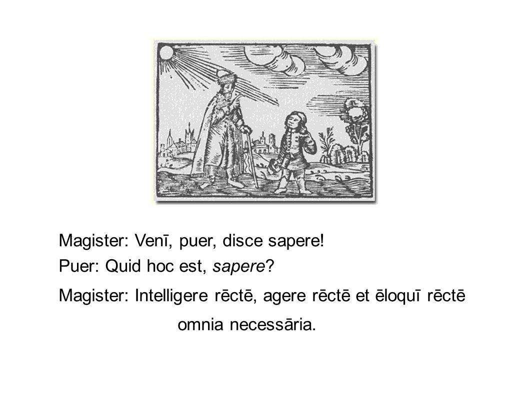 Magister: Venī, puer, disce sapere! Puer: Quid hoc est, sapere? Magister: Intelligere rēctē, agere rēctē et ēloquī rēctē omnia necessāria.