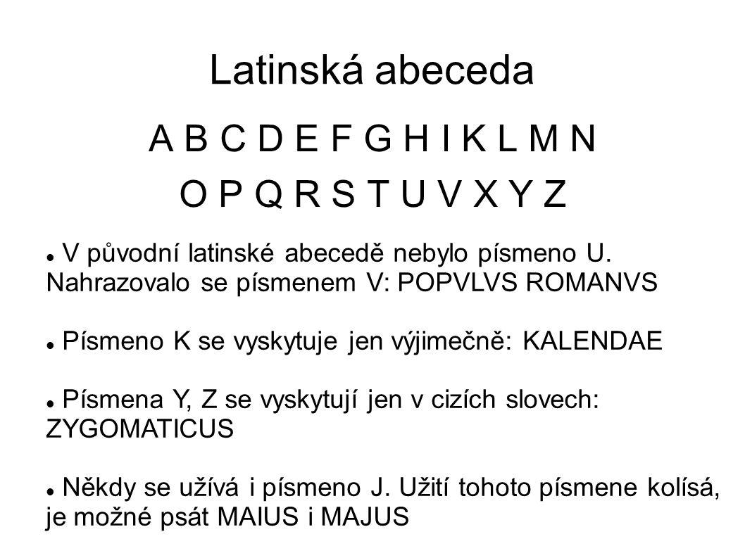 Latinská abeceda A B C D E F G H I K L M N O P Q R S T U V X Y Z Dlouhé samohlásky se v učebnicích obvykle označují vodorovnou čárkou nad písmenem: Ā, Ē, Ī, Ō, Ū Toto označení je jen pomocné, v latinských textech se délky obvykle neznačí.