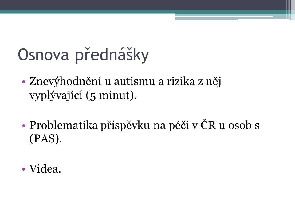 Osnova přednášky Znevýhodnění u autismu a rizika z něj vyplývající (5 minut). Problematika příspěvku na péči v ČR u osob s (PAS). Videa.