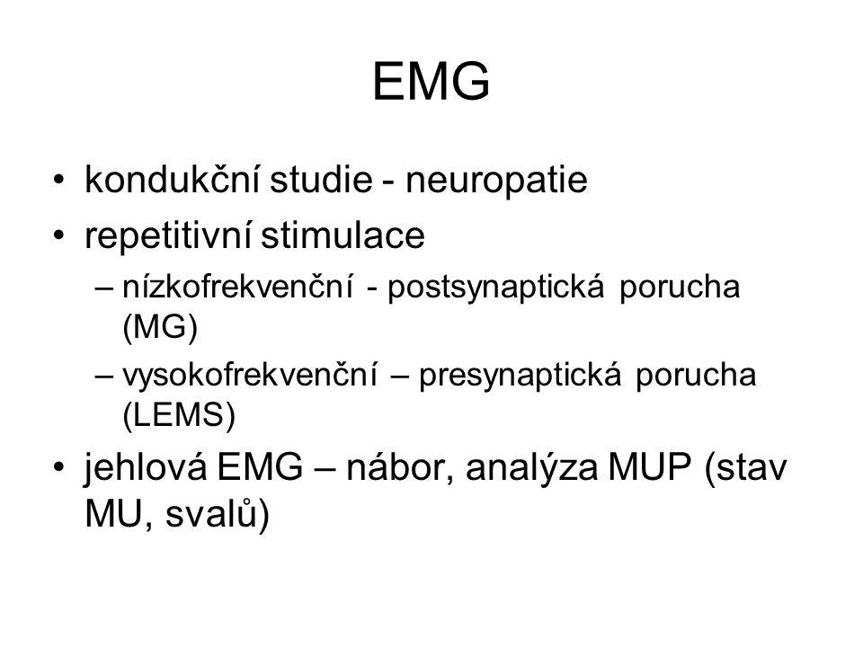 EMG kondukční studie - neuropatie repetitivní stimulace –nízkofrekvenční - postsynaptická porucha (MG) –vysokofrekvenční – presynaptická porucha (LEMS) jehlová EMG – nábor, analýza MUP (stav MU, svalů)
