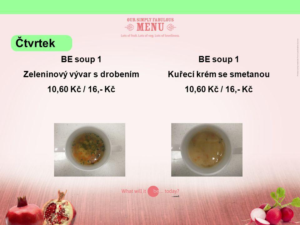 BE soup 1 Zeleninový vývar s drobením 10,60 Kč / 16,- Kč BE soup 1 Kuřecí krém se smetanou 10,60 Kč / 16,- Kč Čtvrtek