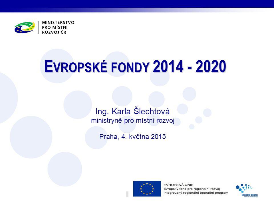 E VROPSKÉ FONDY 2014 - 2020 Ing. Karla Šlechtová ministryně pro místní rozvoj Praha, 4. května 2015