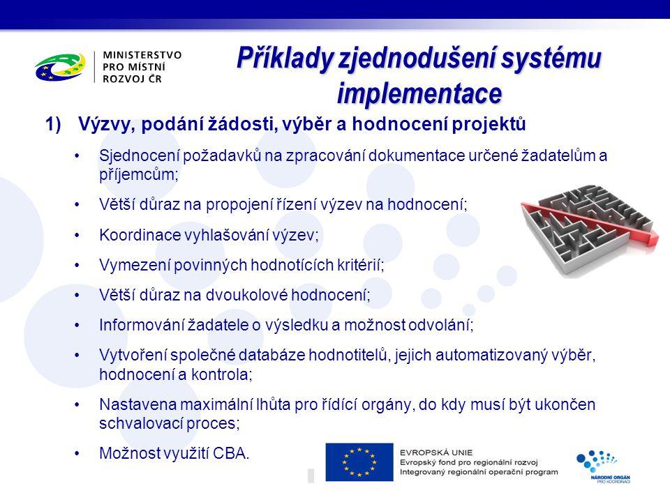 Příklady zjednodušení systému implementace 1)Výzvy, podání žádosti, výběr a hodnocení projektů Sjednocení požadavků na zpracování dokumentace určené žadatelům a příjemcům; Větší důraz na propojení řízení výzev na hodnocení; Koordinace vyhlašování výzev; Vymezení povinných hodnotících kritérií; Větší důraz na dvoukolové hodnocení; Informování žadatele o výsledku a možnost odvolání; Vytvoření společné databáze hodnotitelů, jejich automatizovaný výběr, hodnocení a kontrola; Nastavena maximální lhůta pro řídící orgány, do kdy musí být ukončen schvalovací proces; Možnost využití CBA.