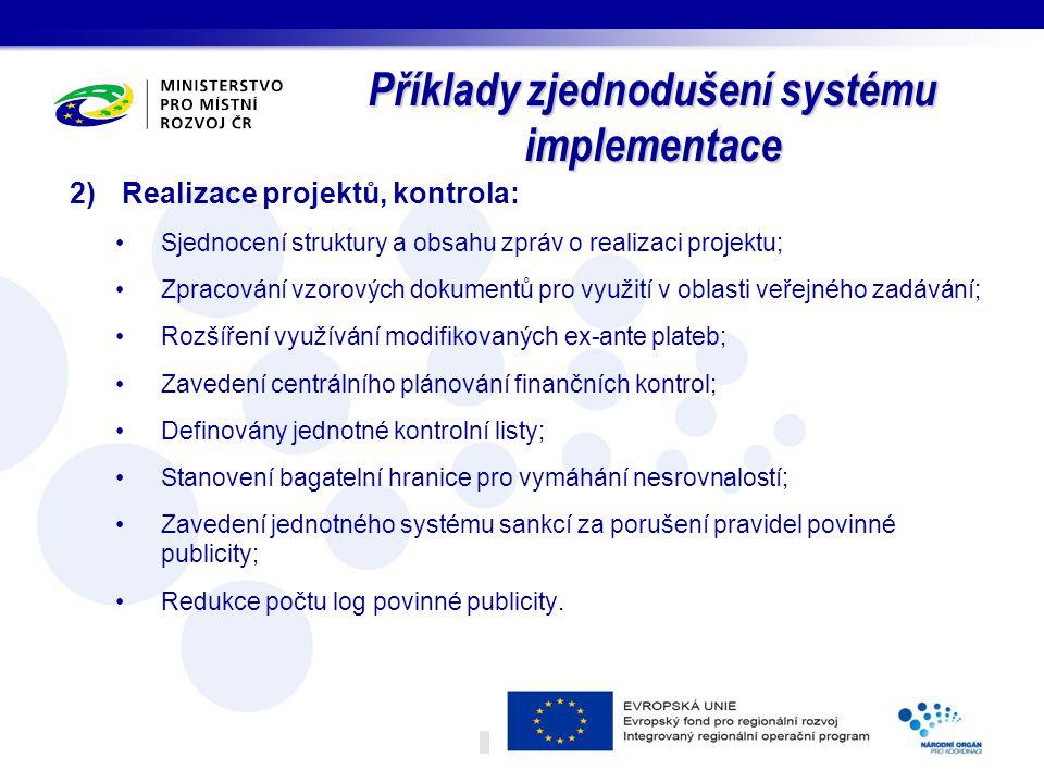 Příklady zjednodušení systému implementace 2)Realizace projektů, kontrola: Sjednocení struktury a obsahu zpráv o realizaci projektu; Zpracování vzorových dokumentů pro využití v oblasti veřejného zadávání; Rozšíření využívání modifikovaných ex-ante plateb; Zavedení centrálního plánování finančních kontrol; Definovány jednotné kontrolní listy; Stanovení bagatelní hranice pro vymáhání nesrovnalostí; Zavedení jednotného systému sankcí za porušení pravidel povinné publicity; Redukce počtu log povinné publicity.