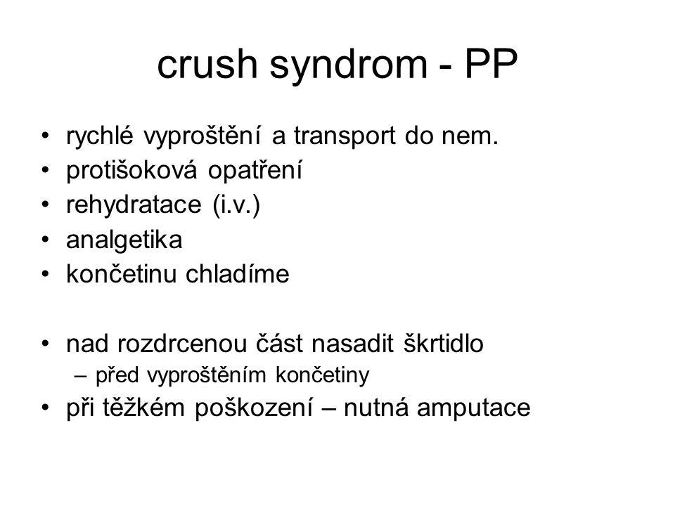 crush syndrom - PP rychlé vyproštění a transport do nem. protišoková opatření rehydratace (i.v.) analgetika končetinu chladíme nad rozdrcenou část nas