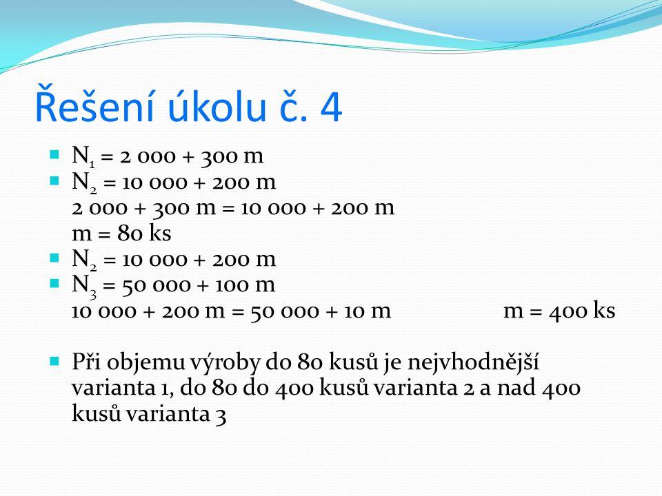 Řešení úkolu č. 4  N 1 = 2 000 + 300 m  N 2 = 10 000 + 200 m 2 000 + 300 m = 10 000 + 200 m m = 80 ks  N 2 = 10 000 + 200 m  N 3 = 50 000 + 100 m
