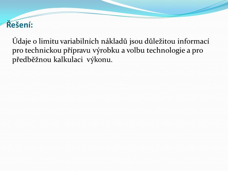 Řešení: Údaje o limitu variabilních nákladů jsou důležitou informací pro technickou přípravu výrobku a volbu technologie a pro předběžnou kalkulaci výkonu.