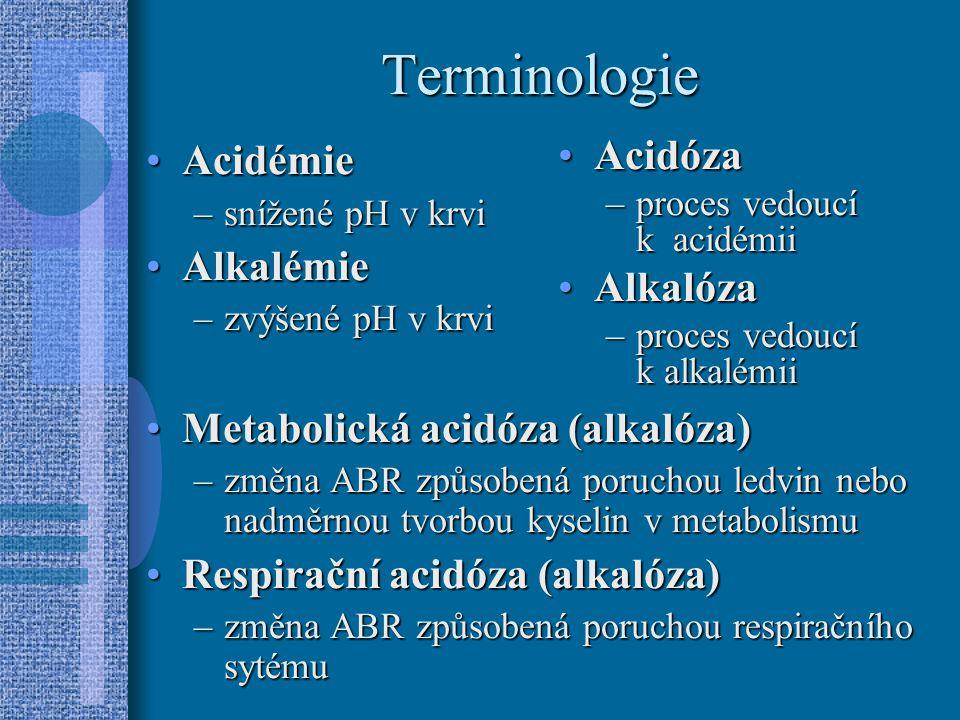 Terminologie AcidémieAcidémie –snížené pH v krvi AlkalémieAlkalémie –zvýšené pH v krvi Metabolická acidóza (alkalóza)Metabolická acidóza (alkalóza) –změna ABR způsobená poruchou ledvin nebo nadměrnou tvorbou kyselin v metabolismu Respirační acidóza (alkalóza)Respirační acidóza (alkalóza) –změna ABR způsobená poruchou respiračního sytému AcidózaAcidóza –proces vedoucí k acidémii AlkalózaAlkalóza –proces vedoucí k alkalémii