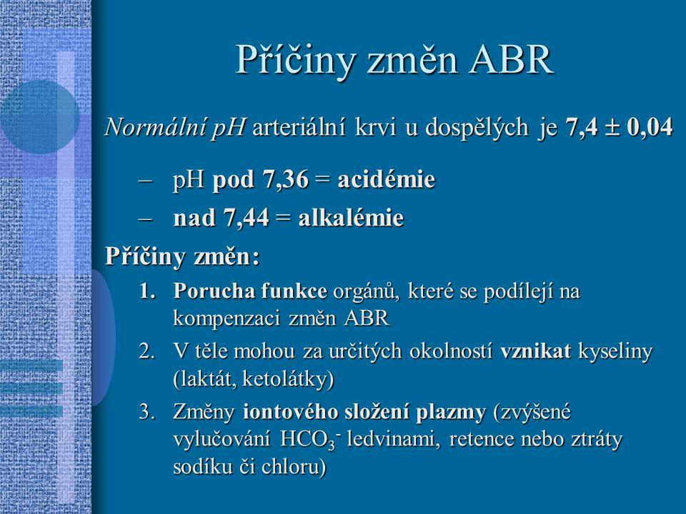 Příčiny změn ABR Normální pH arteriální krvi u dospělých je 7,4  0,04 –pH pod 7,36 = acidémie –nad 7,44 = alkalémie Příčiny změn: 1.Porucha funkce orgánů, které se podílejí na kompenzaci změn ABR 2.V těle mohou za určitých okolností vznikat kyseliny (laktát, ketolátky) 3.Změny iontového složení plazmy (zvýšené vylučování HCO 3 - ledvinami, retence nebo ztráty sodíku či chloru)