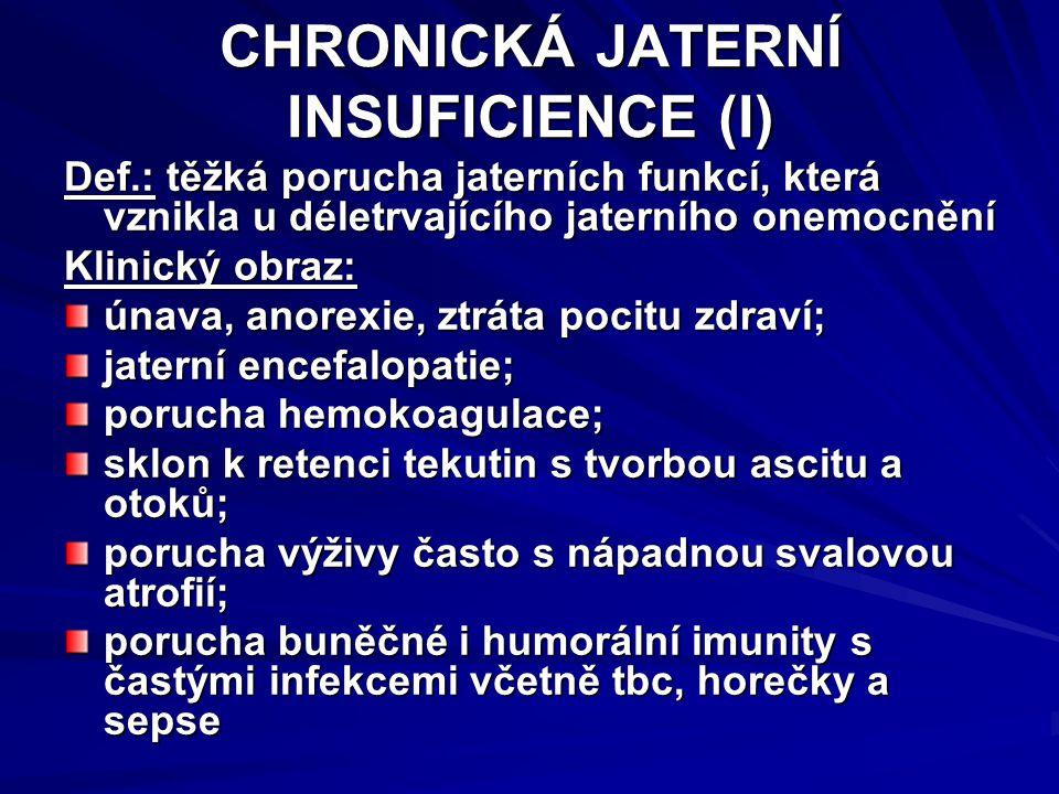 CHRONICKÁ JATERNÍ INSUFICIENCE (II) hyperdynamická cirkulace, hepatorenální a hepatopulmonální syndrom; kožní změny (ikterus, pavoučkovité névy, palmární erytém, hypotrichóza); endokrinní poruchy (gynekomastie, amenorrhoea, ztráta libida a potence); spontánní bakteriální peritonitida; portální hypertenze se splenomegalií, hypersplenismem a s nebezpečím krvácení z jícnových varixů; typický laboratorní nález