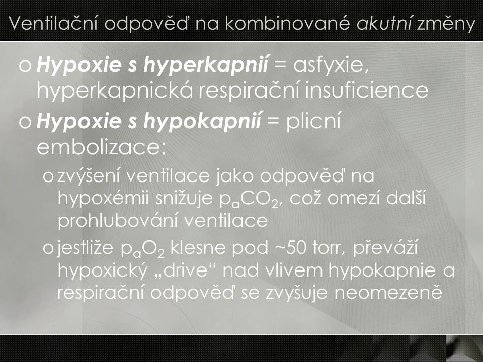 Ventilační odpověď na kombinované akutní změny o Hypoxie s hyperkapnií = asfyxie, hyperkapnická respirační insuficience o Hypoxie s hypokapnií = plicn