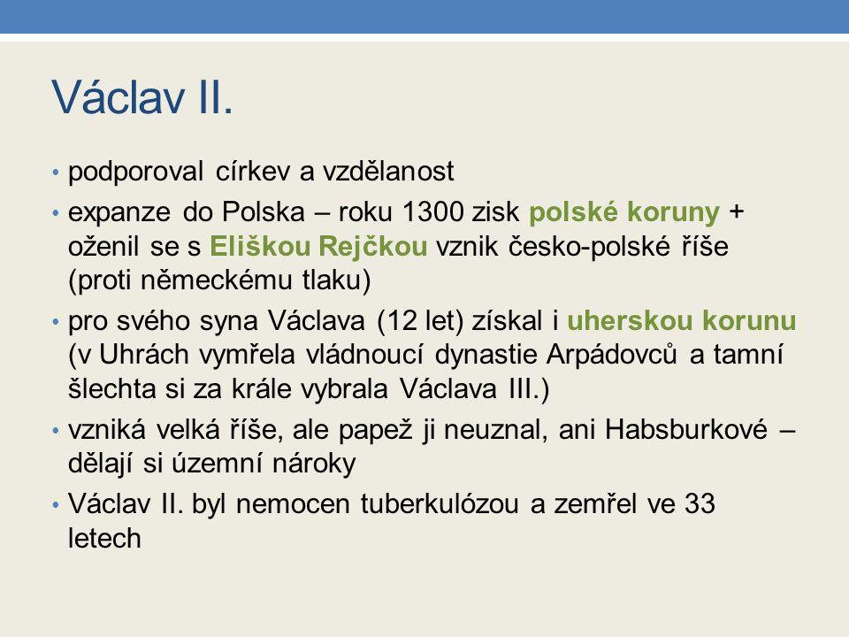 Václav II. podporoval církev a vzdělanost expanze do Polska – roku 1300 zisk polské koruny + oženil se s Eliškou Rejčkou vznik česko-polské říše (prot