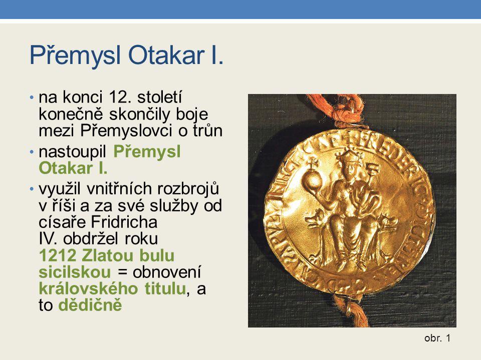 Přemysl Otakar I. na konci 12. století konečně skončily boje mezi Přemyslovci o trůn nastoupil Přemysl Otakar I. využil vnitřních rozbrojů v říši a za