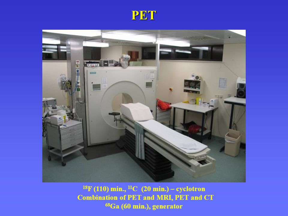PET 18 F (110) min., 11 C (20 min.) – cyclotron Combination of PET and MRI, PET and CT 68 Ga (60 min.), generator