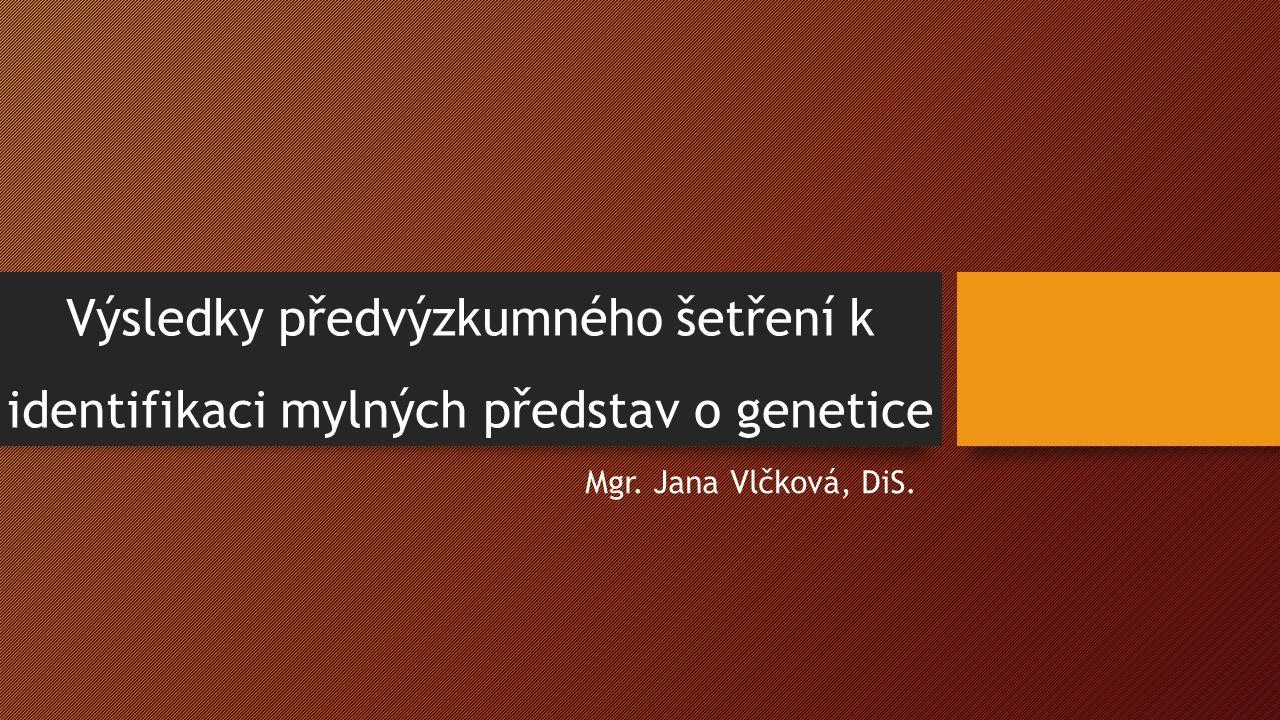 Výsledky předvýzkumného šetření k identifikaci mylných představ o genetice Mgr. Jana Vlčková, DiS.