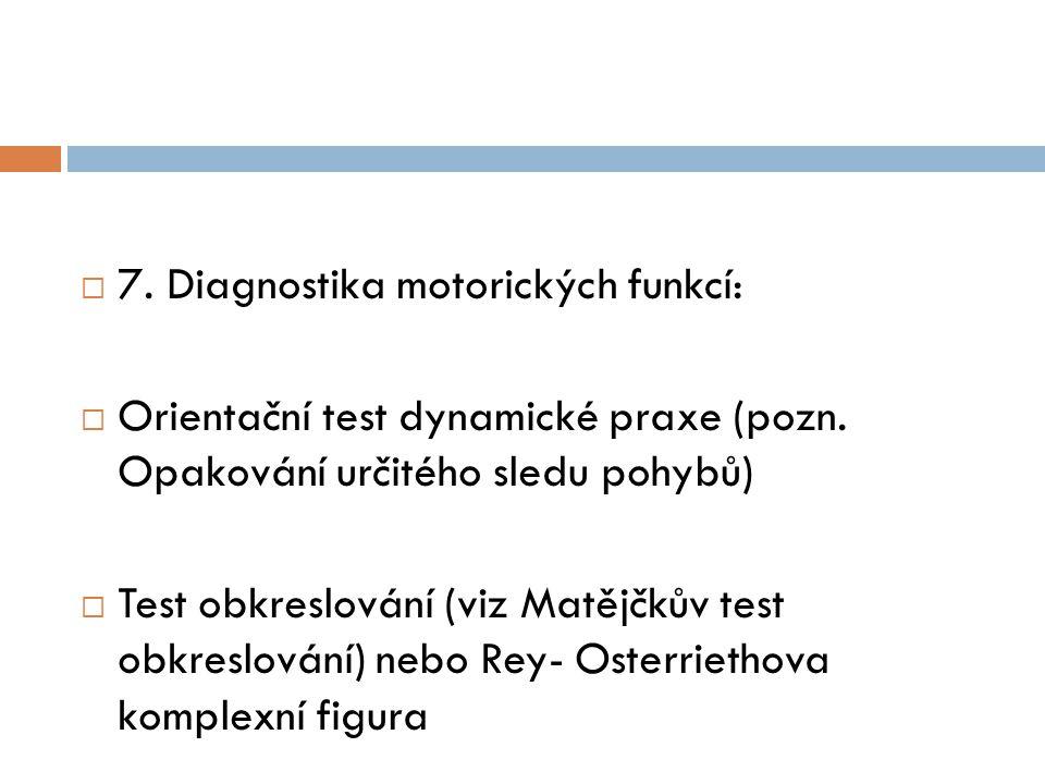  7. Diagnostika motorických funkcí:  Orientační test dynamické praxe (pozn. Opakování určitého sledu pohybů)  Test obkreslování (viz Matějčkův test