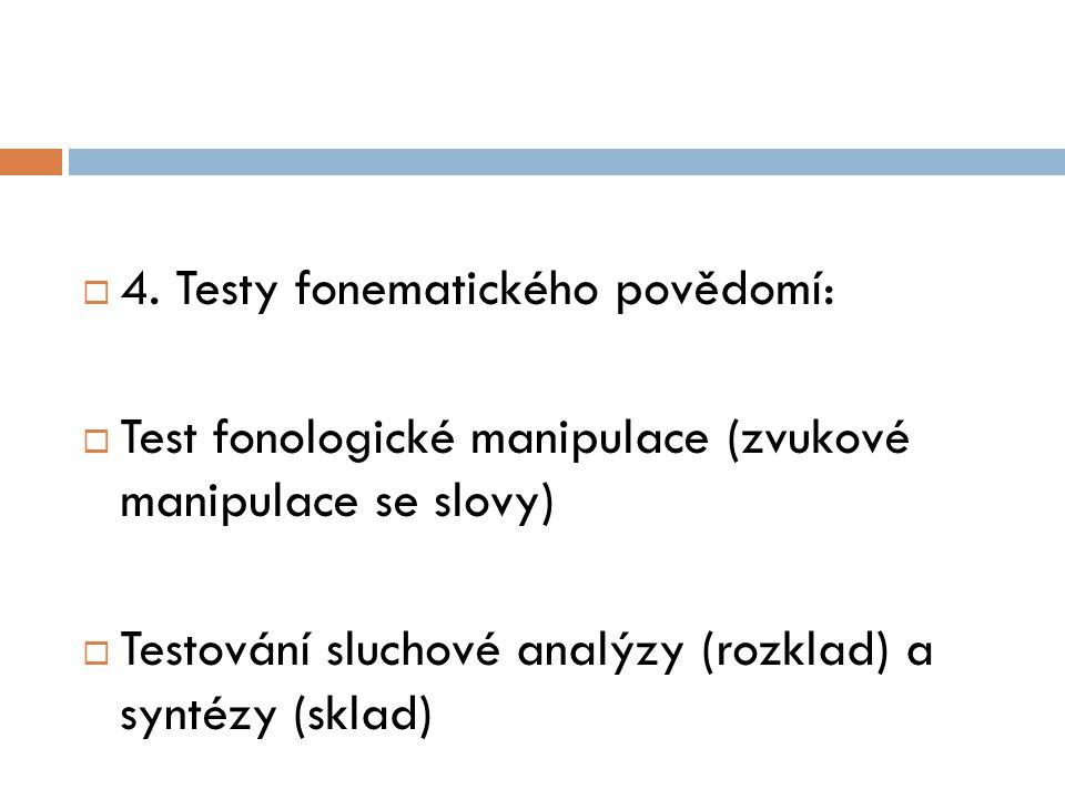  4. Testy fonematického povědomí:  Test fonologické manipulace (zvukové manipulace se slovy)  Testování sluchové analýzy (rozklad) a syntézy (sklad