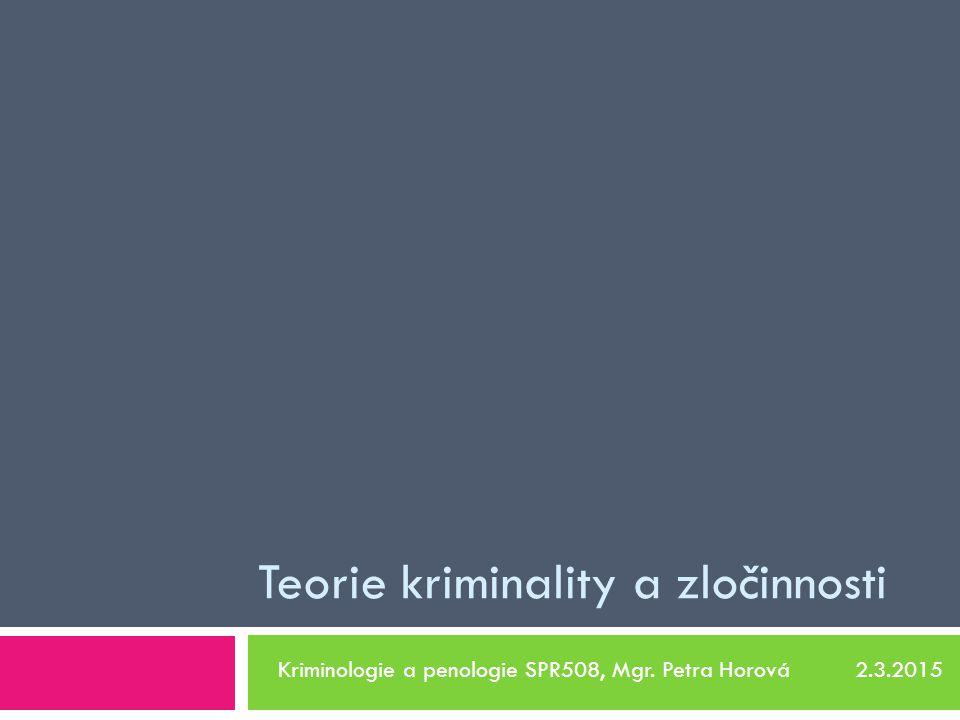 Teorie kriminality a zločinnosti Kriminologie a penologie SPR508, Mgr. Petra Horová 2.3.2015