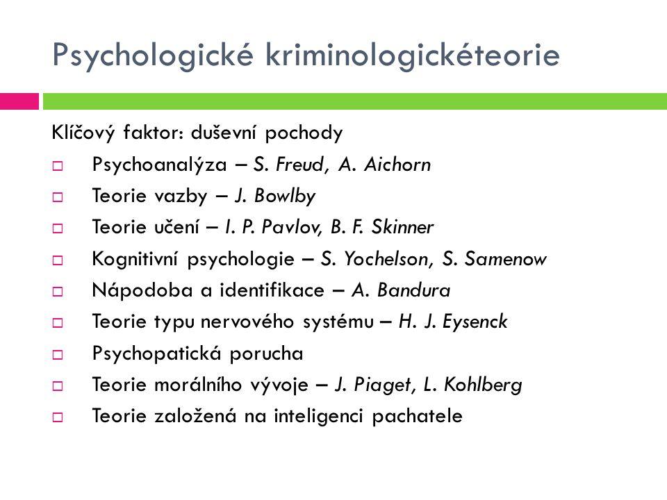 Psychologické kriminologickéteorie Klíčový faktor: duševní pochody  Psychoanalýza – S. Freud, A. Aichorn  Teorie vazby – J. Bowlby  Teorie učení –