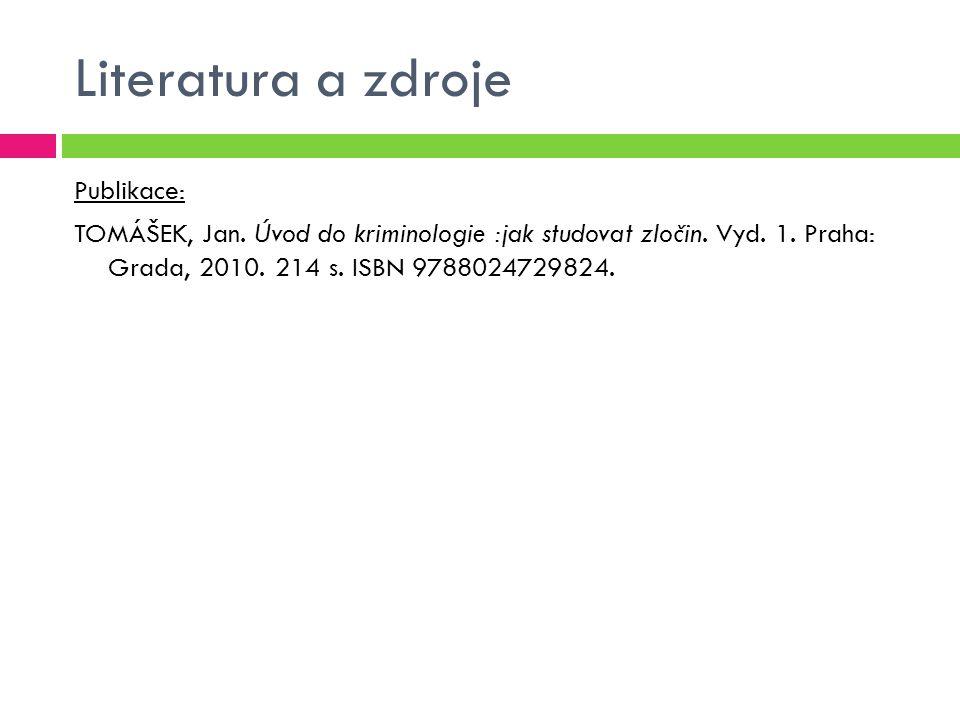 Literatura a zdroje Publikace: TOMÁŠEK, Jan. Úvod do kriminologie :jak studovat zločin. Vyd. 1. Praha: Grada, 2010. 214 s. ISBN 9788024729824.