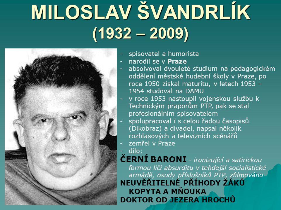 MILOSLAV ŠVANDRLÍK (1932 – 2009) -spisovatel a humorista -narodil se v Praze -absolvoval dvouleté studium na pedagogickém oddělení městské hudební školy v Praze, po roce 1950 získal maturitu, v letech 1953 – 1954 studoval na DAMU -v roce 1953 nastoupil vojenskou službu k Technickým praporům PTP, pak se stal profesionálním spisovatelem -spolupracoval i s celou řadou časopisů (Dikobraz) a divadel, napsal několik rozhlasových a televizních scénářů -zemřel v Praze -dílo: ČERNÍ BARONI - ironizující a satirickou formou líčí absurditu v tehdejší socialistické armádě, osudy příslušníků PTP, zfilmováno NEUVĚŘITELNÉ PŘÍHODY ŽÁKŮ KOPYTA A MŇOUKA DOKTOR OD JEZERA HROCHŮ
