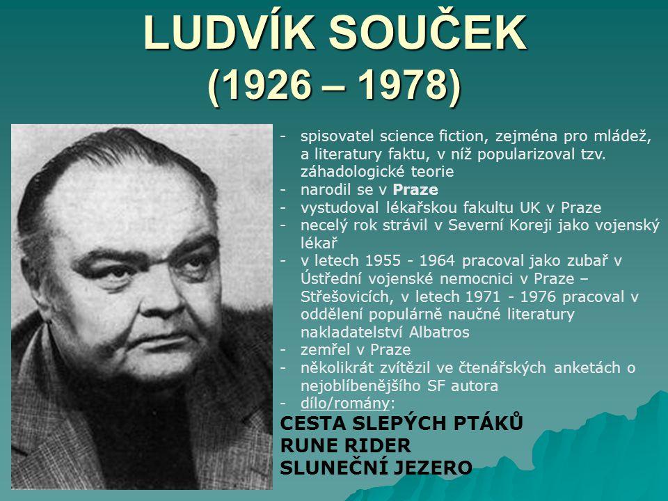 LUDVÍK SOUČEK (1926 – 1978) -spisovatel science fiction, zejména pro mládež, a literatury faktu, v níž popularizoval tzv.