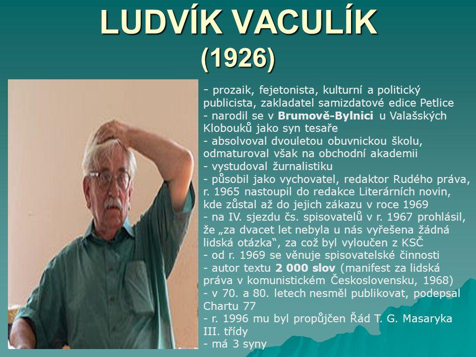 LUDVÍK VACULÍK (1926) - p- prozaik, fejetonista, kulturní a politický publicista, zakladatel samizdatové edice Petlice - narodil se v Brumově-Bylnici u Valašských Klobouků jako syn tesaře - absolvoval dvouletou obuvnickou školu, odmaturoval však na obchodní akademii - vystudoval žurnalistiku - působil jako vychovatel, redaktor Rudého práva, r.