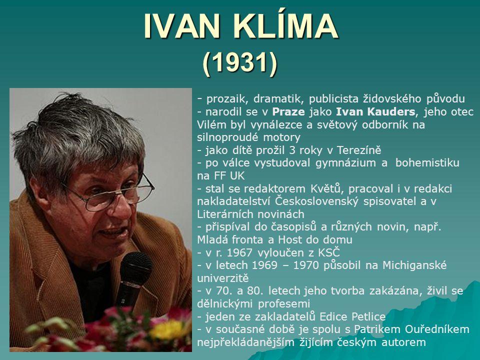 IVAN KLÍMA (1931) - p- prozaik, dramatik, publicista židovského původu - narodil se v Praze jako Ivan Kauders, jeho otec Vilém byl vynálezce a světový odborník na silnoproudé motory - jako dítě prožil 3 roky v Terezíně - po válce vystudoval gymnázium a bohemistiku na FF UK - stal se redaktorem Květů, pracoval i v redakci nakladatelství Československý spisovatel a v Literárních novinách - přispíval do časopisů a různých novin, např.