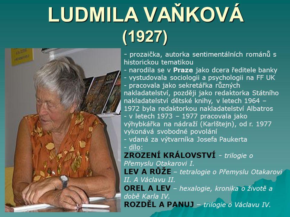 LUDMILA VAŇKOVÁ (1927) - p- prozaička, autorka sentimentálních románů s historickou tematikou - narodila se v Praze jako dcera ředitele banky - vystudovala sociologii a psychologii na FF UK - pracovala jako sekretářka různých nakladatelství, později jako redaktorka Státního nakladatelství dětské knihy, v letech 1964 – 1972 byla redaktorkou nakladatelství Albatros - v letech 1973 – 1977 pracovala jako výhybkářka na nádraží (Karlštejn), od r.