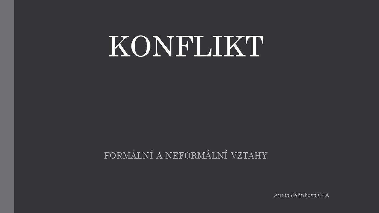 KONFLIKT FORMÁLNÍ A NEFORMÁLNÍ VZTAHY Aneta Jelínková C4A