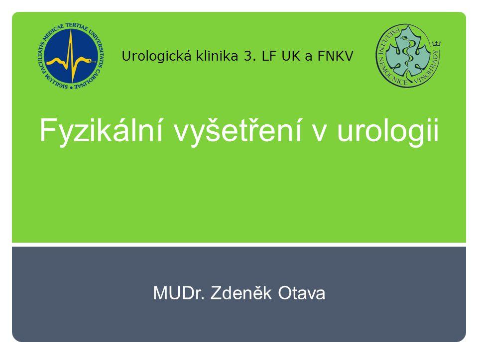 Fyzikální vyšetření v urologii MUDr. Zdeněk Otava Urologická klinika 3. LF UK a FNKV