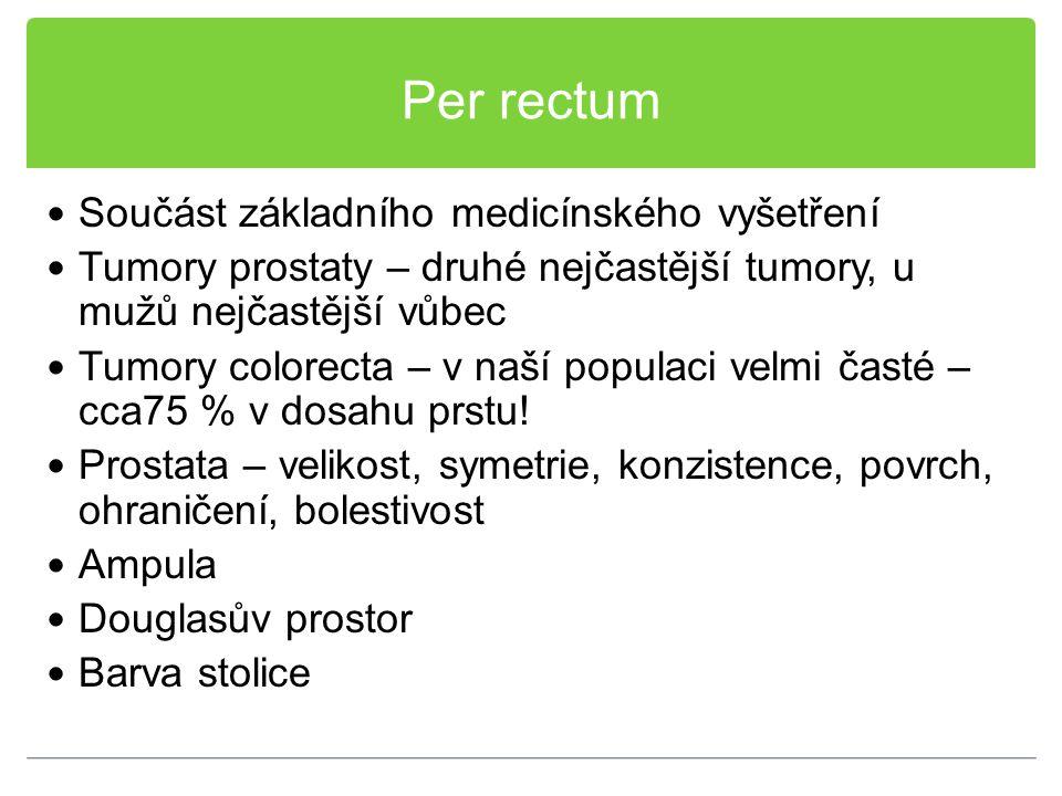 Per rectum Součást základního medicínského vyšetření Tumory prostaty – druhé nejčastější tumory, u mužů nejčastější vůbec Tumory colorecta – v naší po