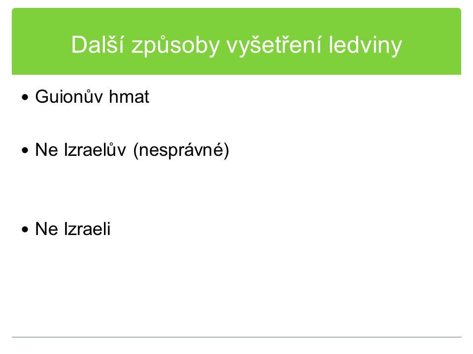 Další způsoby vyšetření ledviny Guionův hmat Ne Izraelův (nesprávné) Ne Izraeli