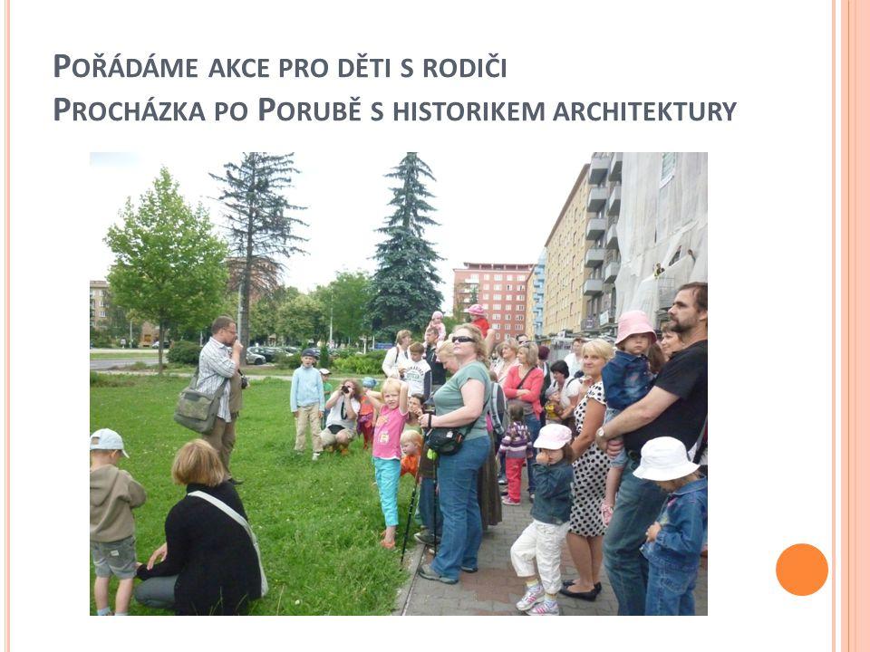 P OŘÁDÁME AKCE PRO DĚTI S RODIČI P ROCHÁZKA PO P ORUBĚ S HISTORIKEM ARCHITEKTURY