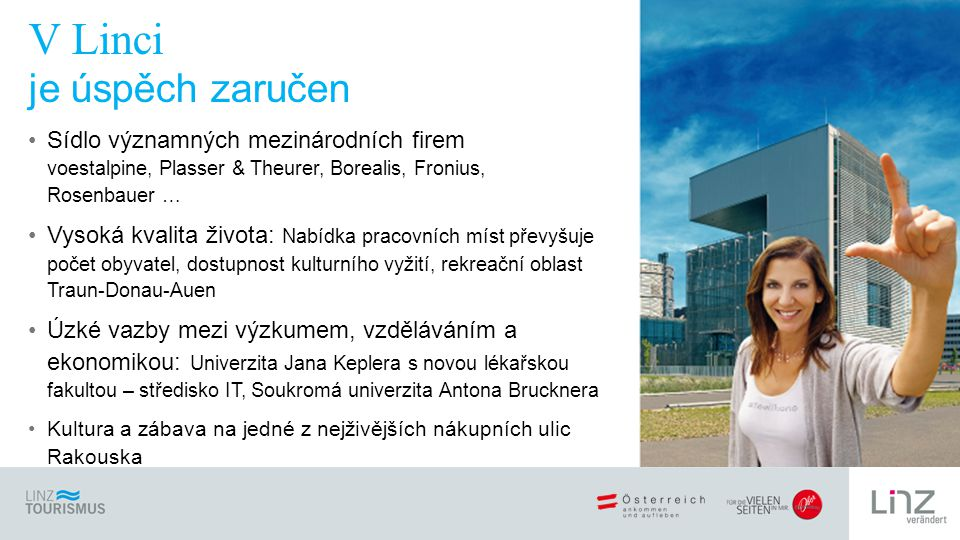 Sídlo významných mezinárodních firem voestalpine, Plasser & Theurer, Borealis, Fronius, Rosenbauer … Vysoká kvalita života: Nabídka pracovních míst převyšuje počet obyvatel, dostupnost kulturního vyžití, rekreační oblast Traun-Donau-Auen Úzké vazby mezi výzkumem, vzděláváním a ekonomikou: Univerzita Jana Keplera s novou lékařskou fakultou – středisko IT, Soukromá univerzita Antona Brucknera Kultura a zábava na jedné z nejživějších nákupních ulic Rakouska V Linci je úspěch zaručen