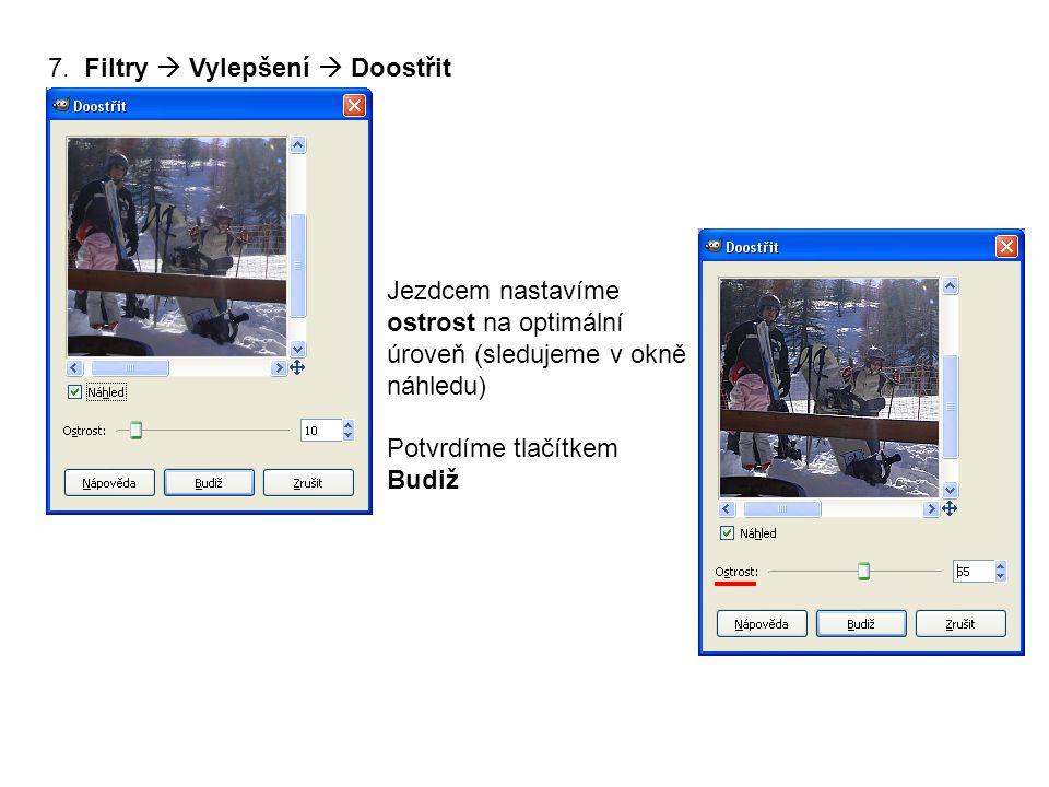7. Filtry  Vylepšení  Doostřit Jezdcem nastavíme ostrost na optimální úroveň (sledujeme v okně náhledu) Potvrdíme tlačítkem Budiž