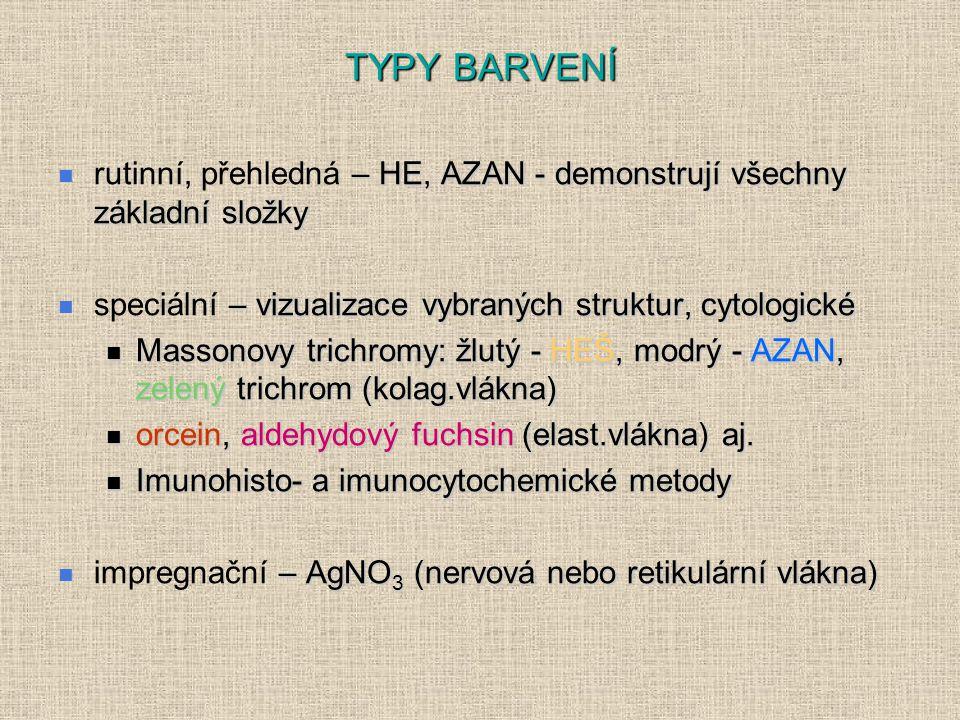 TYPY BARVENÍ – HE, AZAN - demonstrují všechny základní složky rutinní, přehledná – HE, AZAN - demonstrují všechny základní složky – vizualizace vybraných struktur, cytologické speciální – vizualizace vybraných struktur, cytologické Massonovy trichromy: žlutý - HEŠ, modrý - AZAN, zelený trichrom (kolag.vlákna) Massonovy trichromy: žlutý - HEŠ, modrý - AZAN, zelený trichrom (kolag.vlákna) orcein, aldehydový fuchsin (elast.vlákna) aj.
