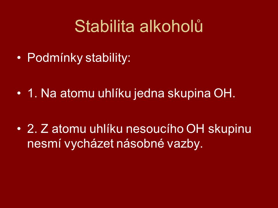 Stabilita alkoholů Podmínky stability: 1. Na atomu uhlíku jedna skupina OH. 2. Z atomu uhlíku nesoucího OH skupinu nesmí vycházet násobné vazby.