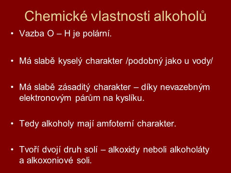 Chemické vlastnosti alkoholů Vazba O – H je polární. Má slabě kyselý charakter /podobný jako u vody/ Má slabě zásaditý charakter – díky nevazebným ele