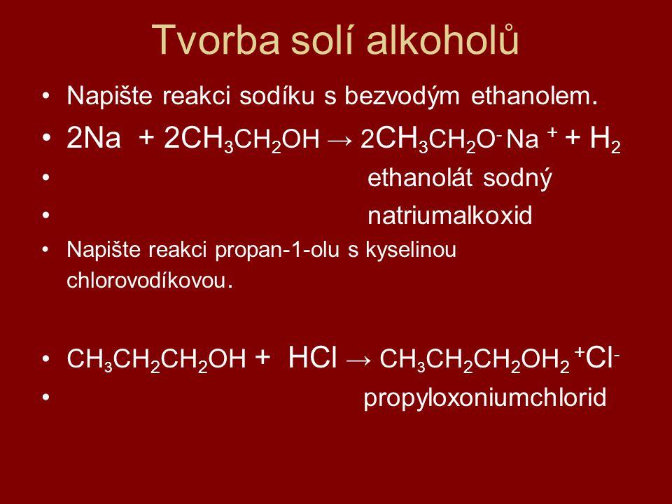 Tvorba solí alkoholů Napište reakci sodíku s bezvodým ethanolem. 2Na + 2CH 3 CH 2 OH → 2 CH 3 CH 2 O - Na + + H 2 ethanolát sodný natriumalkoxid Napiš