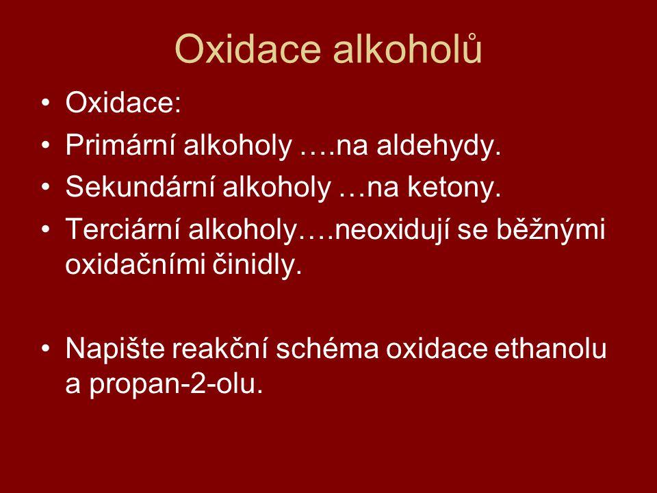 Oxidace alkoholů Oxidace: Primární alkoholy ….na aldehydy. Sekundární alkoholy …na ketony. Terciární alkoholy….neoxidují se běžnými oxidačními činidly