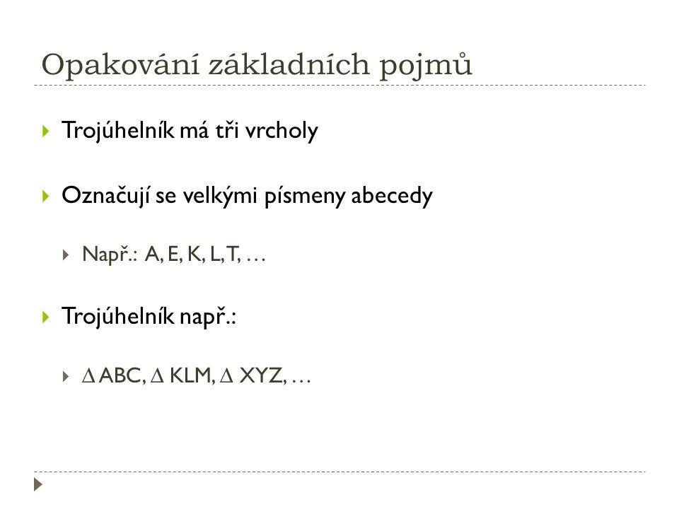 Opakování základních pojmů  Trojúhelník má tři vrcholy  Označují se velkými písmeny abecedy  Např.: A, E, K, L, T, …  Trojúhelník např.:  ∆ ABC, ∆ KLM, ∆ XYZ, …