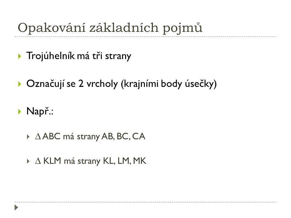 Opakování základních pojmů  Trojúhelník má tři strany  Označují se 2 vrcholy (krajními body úsečky)  Např.:  ∆ ABC má strany AB, BC, CA  ∆ KLM má strany KL, LM, MK