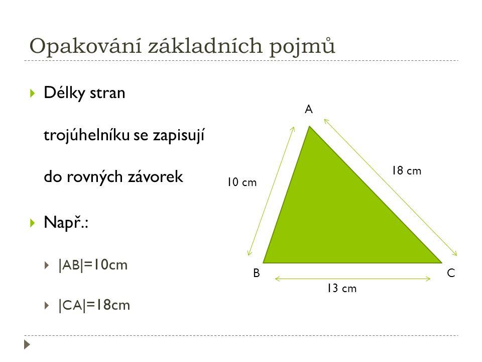 Opakování základních pojmů  Délky stran trojúhelníku se zapisují do rovných závorek  Např.:  | AB |=10cm  | CA |=18cm 18 cm 10 cm 13 cm A BC
