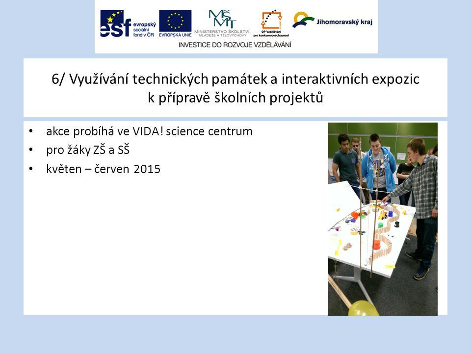 6/ Využívání technických památek a interaktivních expozic k přípravě školních projektů akce probíhá ve VIDA! science centrum pro žáky ZŠ a SŠ květen –
