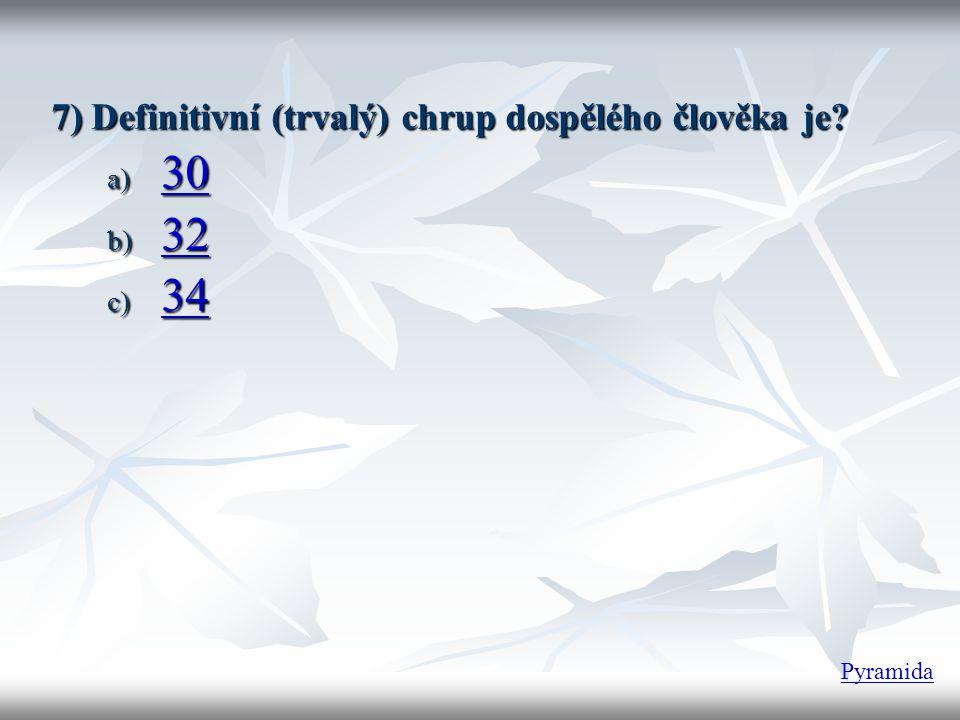 7) Definitivní (trvalý) chrup dospělého člověka je? a) 30 30 b) 32 32 c) 34 34 Pyramida
